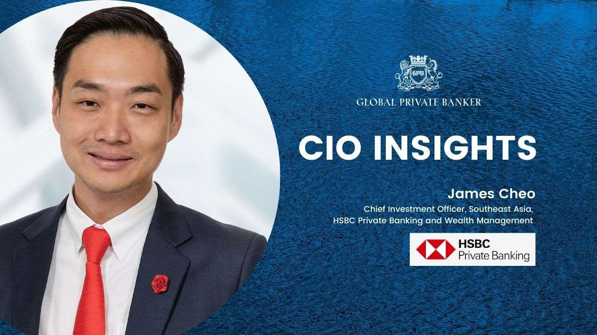 CIO Insights Featuring James Cheo, Chief Investment Officer, Southeast Asia, HSBC Private Banking and Wealth Management